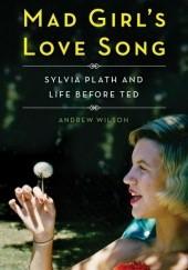 Okładka książki Mad Girl's Love Song: Sylvia Plath and Life Before Ted Andrew Wilson