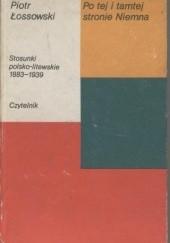 Okładka książki Po tej i tamtej stronie Niemna. Stosunki polsko-litewskie 1883-1939 Piotr Łossowski