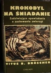 Okładka książki Krokodyl na śniadanie. Zadziwiające opowiadania o zachowaniu zwierząt Vitus B. Dröscher