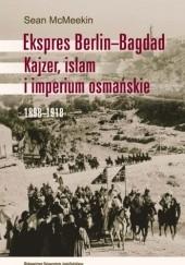 Okładka książki Ekspres Berlin-Bagdad. Kajzer, islam i imperium osmańskie. 1898-1918 Sean McMeekin