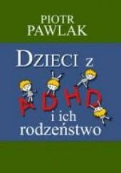 Okładka książki Dzieci z ADHD i ich rodzeństwo Piotr Pawlak