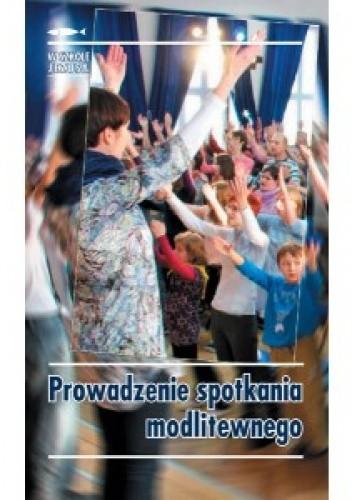 Okładka książki Prowadzenie spotkania modlitewnego Kamila Rybarczyk,Joanna Sztaudynger,praca zbiorowa
