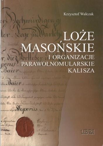 Okładka książki Loże masońskie i organizacje parawolnomularskie Kalisza Krzysztof Walczak