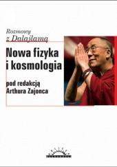 Okładka książki Nowa fizyka i kosmologia : rozmowy z Dalajlamą Arthur Zajonc