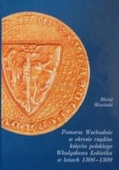 Okładka książki Pomorze Wschodnie w okresie rządów księcia polskiego Władysława Łokietka w latach 1306-1309 Błażej Śliwiński