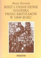 Okładka książki Rzeź i zniszczenie Gdańska przez Krzyżaków w 1308 roku: przyczyny, przebieg i skutki Błażej Śliwiński