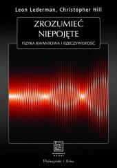 Okładka książki Zrozumieć niepojęte. Fizyka kwantowa i rzeczywistość Leon Lederman,Christopher T. Hill
