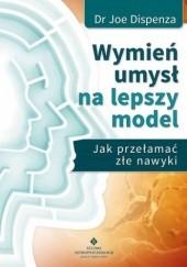Okładka książki Wymień umysł na lepszy model. Jak przełamać złe nawyki Joe Dispenza