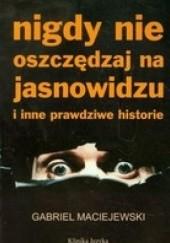 Okładka książki Nigdy nie oszczędzaj na jasnowidzu i inne prawdziwe historie Gabriel Maciejewski