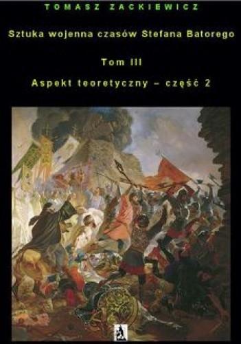 Okładka książki Sztuka wojenna czasów Stefana Batorego. Tom III. Aspekt teoretyczny - część 2 Tomasz Zackiewicz