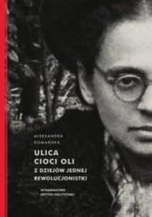 Okładka książki Ulica cioci Oli. Z dziejów jednej rewolucjonistki Aleksandra Domańska
