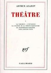 Okładka książki La parodie, Linvasion, La grande et la petite manoeuvre, Tous contre tous, Le Professeur Taranne , Théâtre T1 Arthur Adamov