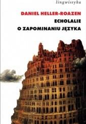 Okładka książki Echolalie. O zapominaniu języka Daniel Heller-Roazen