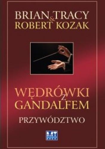 Okładka książki Wędrówki z Gandalfem. Przywództwo Robert Kozak,Brian Tracy