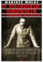 Okładka książki O Piłsudskim, Dmowskim i zamachu majowym Dyplomacja sowiecka wobec Polski o okresie kryzysu politycznego 1925-1926 Mariusz Wołos