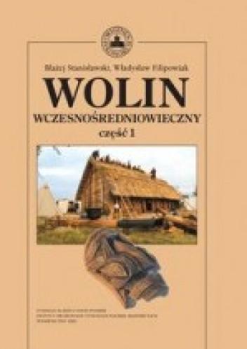 Okładka książki Wolin wczesnośredniowieczny, część 1 Władysław Filipowiak,Błażej Stanisławski