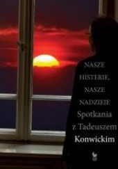 Okładka książki Nasze histerie, nasze nadzieje. Spotkania z Tadeuszem Konwickim Tadeusz Konwicki,Przemysław Kaniecki