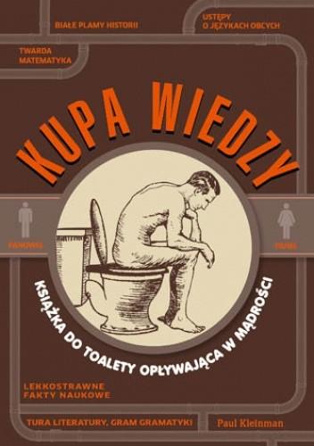 Znalezione obrazy dla zapytania: Paul Kleinman : Kupa wiedzy - Książka dla czytających w toalecie