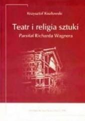 Okładka książki Teatr i religia sztuki. Parsifal Richarda Wagnera Krzysztof Kozłowski
