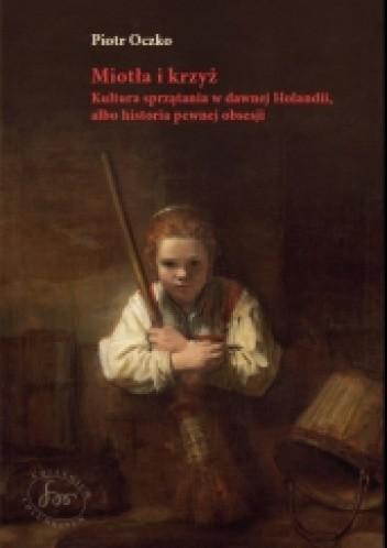 Okładka książki Miotła i krzyż. Kultura sprzątania w dawnej Holandii, albo historia pewnej obsesji. Piotr Oczko