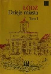Okładka książki Łódź Dzieje Miasta. Tom 1 do 1918 r Bohdan Baranowski,Jan Fijałek,Kazimierz Badziak,Ryszard Rosin