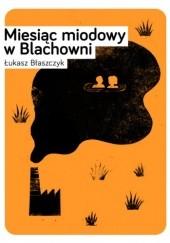 Okładka książki Miesiąc miodowy w Blachowni Łukasz Błaszczyk