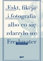 Okładka książki Fakt, fikcja i fotografia albo co się zdarzyło we Freshwater Virginia Woolf