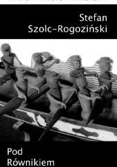 Okładka książki Pod Równikiem Stefan Szolc-Rogoziński