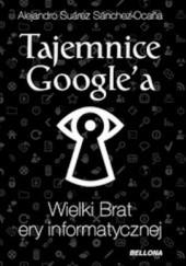 Okładka książki Tajemnice Googlea. Wielki Brat ery informatycznej Alejandro Suarez Sánchez-Ocaña