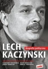 Okładka książki Lech Kaczyński. Biografia polityczna 1949-2005 Sławomir Cenckiewicz,Anna K. Piekarska,Janusz Kowalski,Adam Chmielnicki