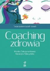 Okładka książki Coaching zdrowia. Twoje życie w twoich rękach Monika Zubrzycka-Nowak,Katarzyna Rybczyńska
