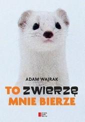 Okładka książki To zwierzę mnie bierze Adam Wajrak