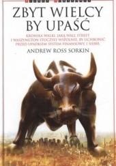 Okładka książki Zbyt wielcy by upaść. Kronika walki, jaką Wall Street i Waszyngton stoczyły wspólnie, by uchronić przed upadkiem system finansowy. I siebie Andrew Ross Sorkin