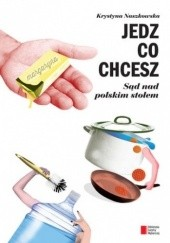 Okładka książki Jedz co chcesz. Sąd nad polskim stołem Krystyna Naszkowska