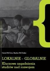 Okładka książki Lokalnie - globalnie. Kluczowe zagadnienia studiów nad rozwojem Gerard McCann,Stephen McCloskey