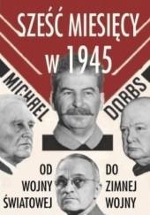 Okładka książki Sześć miesięcy w 1945. Roosevelt, Stalin, Churchill, Truman. Od wojny światowej do zimnej wojny Michael Dobbs