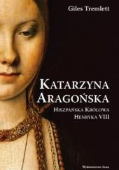 Okładka książki Katarzyna Aragońska. Hiszpańska królowa Henryka VIII Giles Tremlett