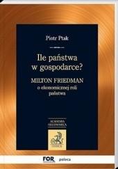 Okładka książki Ile państwa w gospodarce? Milton Friedman o ekonomicznej roli państwa Piotr Ptak