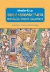 Okładka książki Drugie narodziny teatru. Performanse mnichów anglosaskich Mirosław Kocur