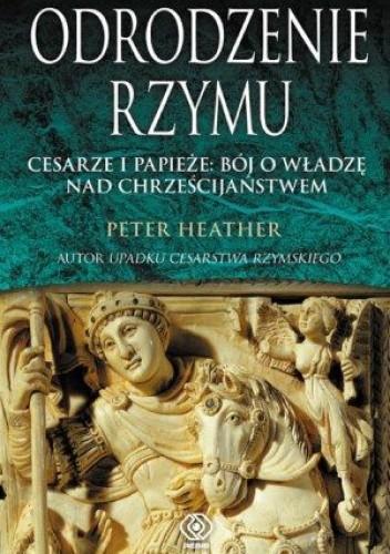 Okładka książki Odrodzenie Rzymu. Cesarze i papieże: bój o władzę nad chrześcijaństwem Peter Heather