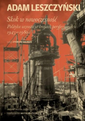 Okładka książki Skok w nowoczesność. Polityka wzrostu w krajach peryferyjnych 1943–1980 Adam Leszczyński