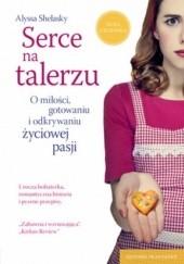 Okładka książki Serce na talerzu. O miłości, gotowaniu i odkrywaniu życiowej pasji Alyssa Shelasky
