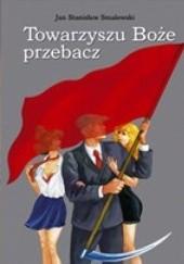 Okładka książki Towarzyszu Boże przebacz Jan Stanisław Smalewski