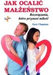 Okładka książki Jak ocalić małżeństwo. Rozwiązania, które przynosi miłość Gary Chapman
