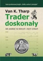 Okładka książki Trader doskonały. Jak zarabiać na dobrych i złych rynkach. Tharp Van K.