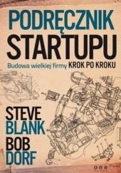 Okładka książki Podręcznik startupu. Budowa wielkiej firmy krok po kroku Steve Blank,Bob Dorf