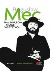 Okładka książki Bogusław Mec. Bim, bam, bom, mogę wszystko Maciej Wasielewski