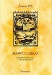 Okładka książki Słowo i obraz. Na pograniczu literatury i sztuk plastycznych Janusz Pelc