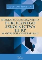 Okładka książki DIAGNOZA USPOŁECZNIENIA PUBLICZNEGO SZKOLNICTWA III RP W GORSECIE CENTRALIZMU Bogusław Śliwerski