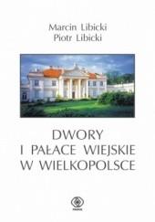 Okładka książki Dwory i pałace wiejskie w Wielkopolsce Marcin Libicki,Piotr Libicki